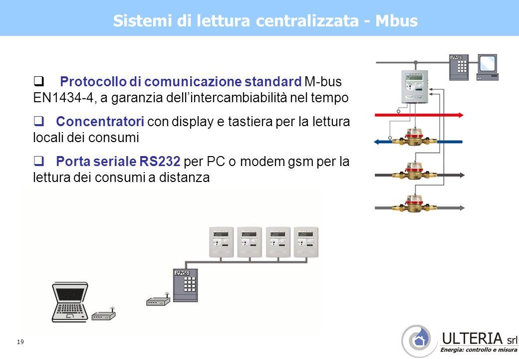 19 Sistemi di lettura centralizzata - Mbus  Protocollo di comunicazione standard M-bus EN1434-4, a garanzia dell'intercambiabilità nel tempo  Concentratori con display e tastiera per la lettura locali dei consumi  Porta seriale RS232 per PC o modem gsm per la lettura dei consumi a distanza