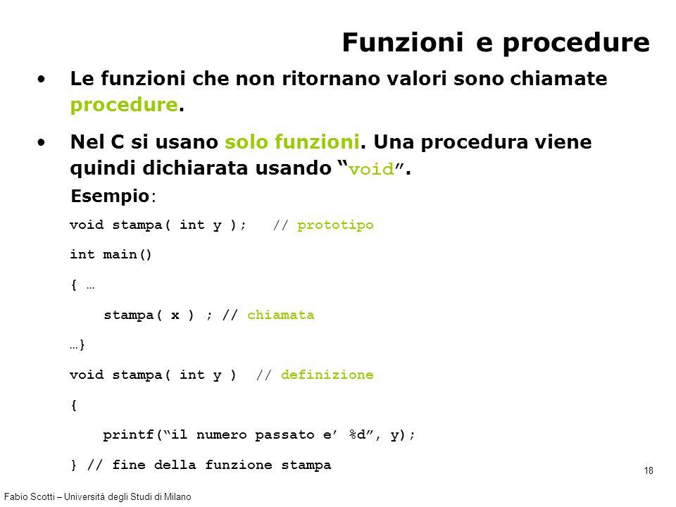 Fabio Scotti – Università degli Studi di Milano 18 Funzioni e procedure Le funzioni che non ritornano valori sono chiamate procedure. void stampa( int