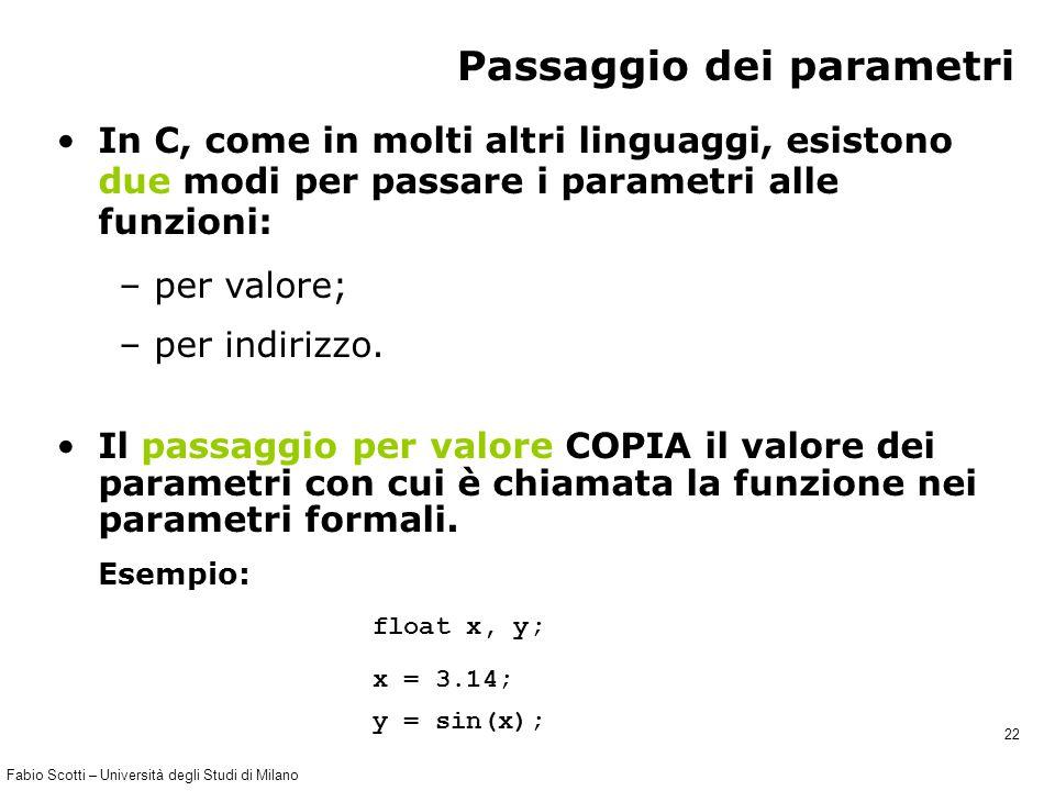Fabio Scotti – Università degli Studi di Milano 22 Passaggio dei parametri In C, come in molti altri linguaggi, esistono due modi per passare i parame