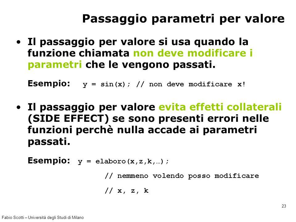 Fabio Scotti – Università degli Studi di Milano 23 Passaggio parametri per valore Il passaggio per valore si usa quando la funzione chiamata non deve