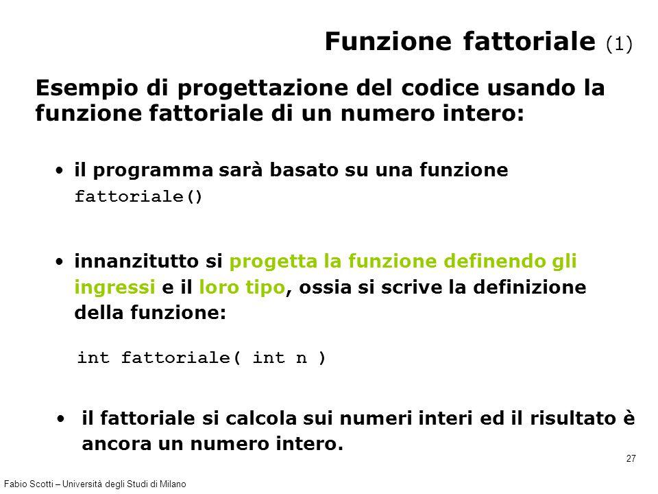 Fabio Scotti – Università degli Studi di Milano 27 Funzione fattoriale (1) Esempio di progettazione del codice usando la funzione fattoriale di un num