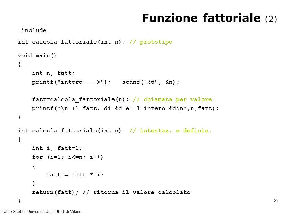 Fabio Scotti – Università degli Studi di Milano 28 Funzione fattoriale (2) …include… int calcola_fattoriale(int n); // prototipo void main() { int n,