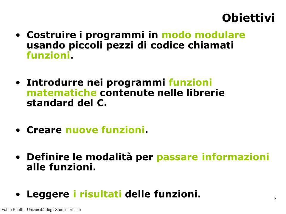 Fabio Scotti – Università degli Studi di Milano 3 Obiettivi Costruire i programmi in modo modulare usando piccoli pezzi di codice chiamati funzioni. I