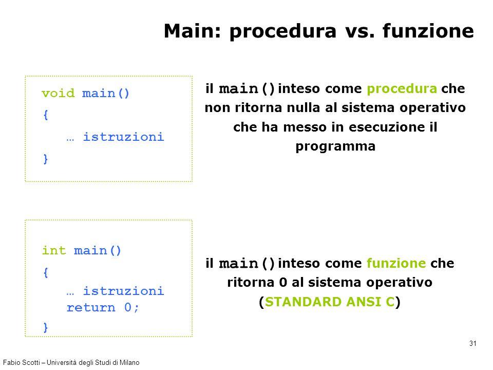Fabio Scotti – Università degli Studi di Milano 31 Main: procedura vs. funzione void main() { … istruzioni } il main() inteso come procedura che non r