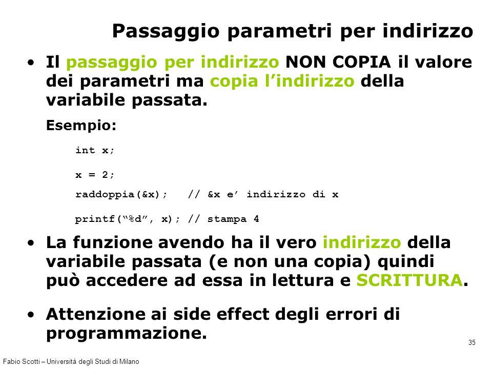 Fabio Scotti – Università degli Studi di Milano 35 Passaggio parametri per indirizzo Il passaggio per indirizzo NON COPIA il valore dei parametri ma c