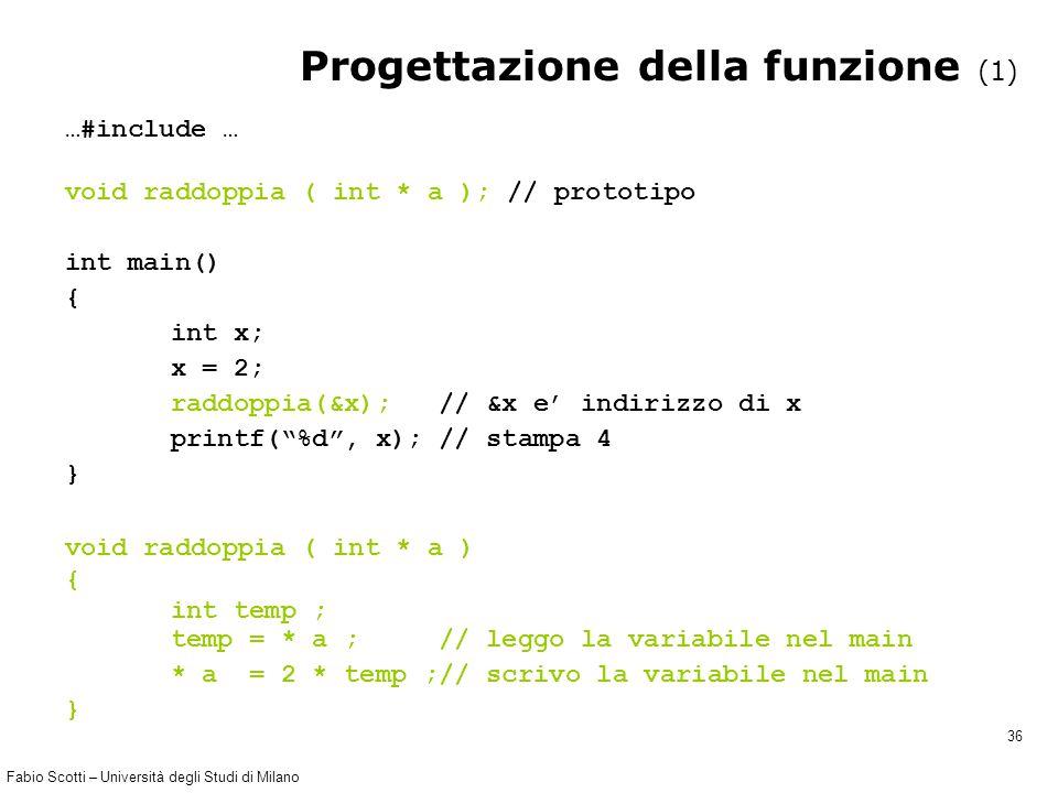 Fabio Scotti – Università degli Studi di Milano 36 Progettazione della funzione (1) …#include … void raddoppia ( int * a ); // prototipo int main() {