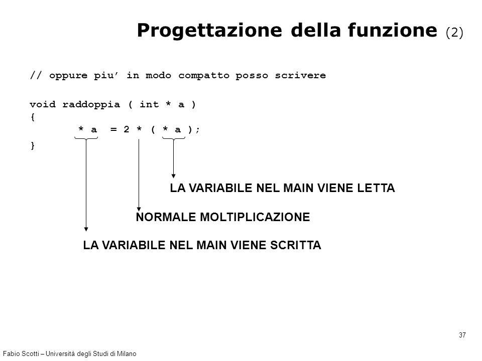 Fabio Scotti – Università degli Studi di Milano 37 Progettazione della funzione (2) // oppure piu' in modo compatto posso scrivere void raddoppia ( in