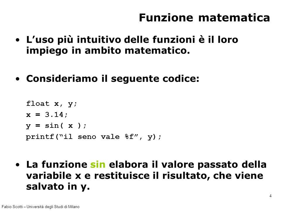 Fabio Scotti – Università degli Studi di Milano 4 Funzione matematica L'uso più intuitivo delle funzioni è il loro impiego in ambito matematico. Consi