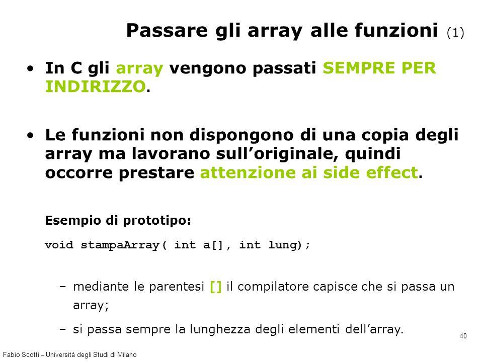 Fabio Scotti – Università degli Studi di Milano 40 Passare gli array alle funzioni (1) In C gli array vengono passati SEMPRE PER INDIRIZZO. Le funzion