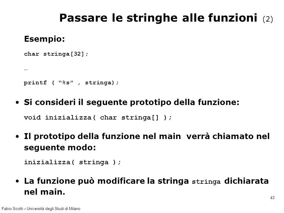 """Fabio Scotti – Università degli Studi di Milano 43 Passare le stringhe alle funzioni (2) Esempio: char stringa[32]; … printf ( """"%s"""", stringa); Si cons"""