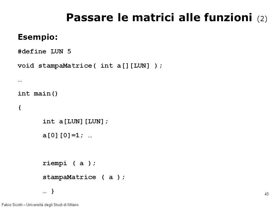 Fabio Scotti – Università degli Studi di Milano 45 Passare le matrici alle funzioni (2) Esempio: #define LUN 5 void stampaMatrice( int a[][LUN] ); … i