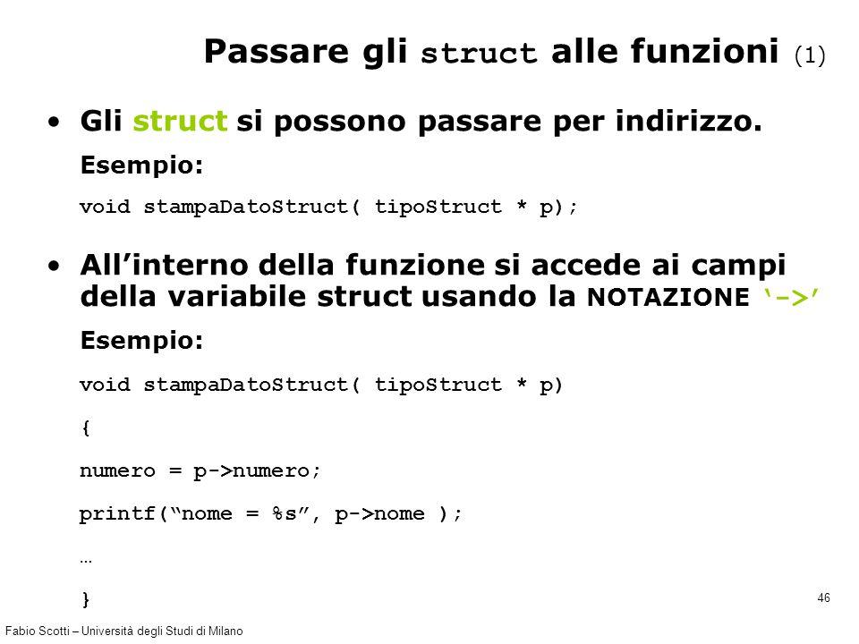 Fabio Scotti – Università degli Studi di Milano 46 Passare gli struct alle funzioni (1) Gli struct si possono passare per indirizzo. Esempio: void sta