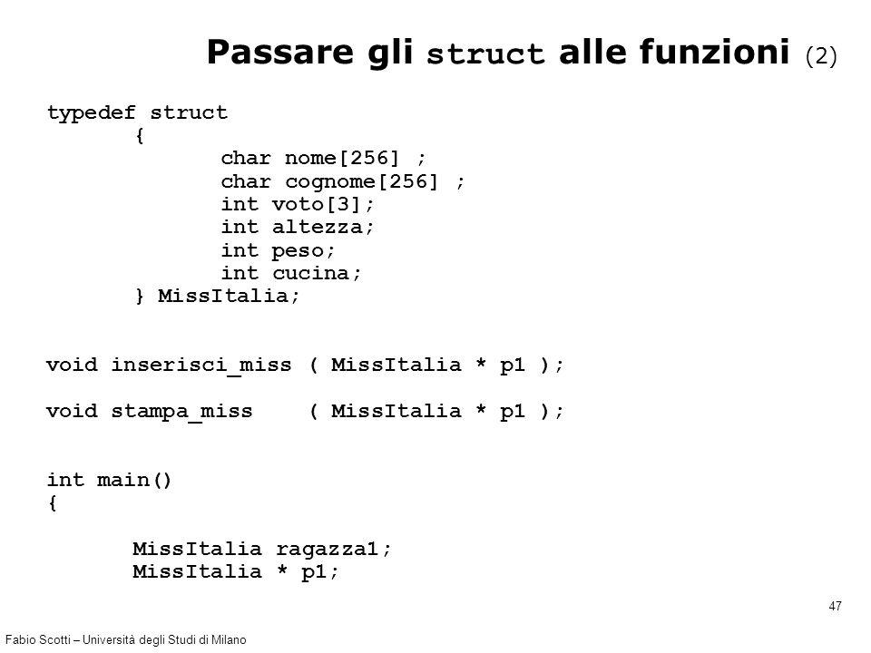 Fabio Scotti – Università degli Studi di Milano 47 Passare gli struct alle funzioni (2) typedef struct { char nome[256] ; char cognome[256] ; int voto