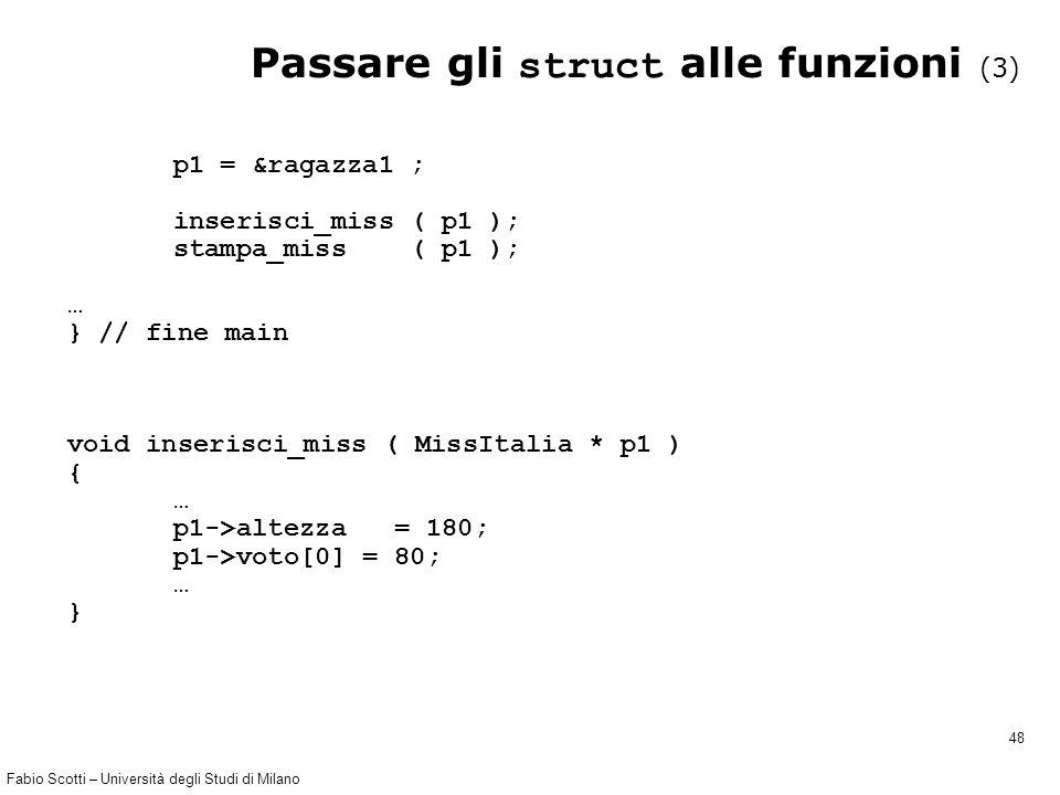 Fabio Scotti – Università degli Studi di Milano 48 Passare gli struct alle funzioni (3) p1 = &ragazza1 ; inserisci_miss ( p1 ); stampa_miss ( p1 ); …
