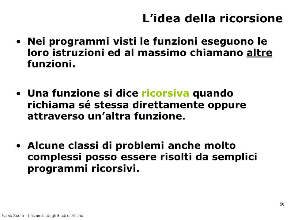 Fabio Scotti – Università degli Studi di Milano 50 L'idea della ricorsione Nei programmi visti le funzioni eseguono le loro istruzioni ed al massimo c