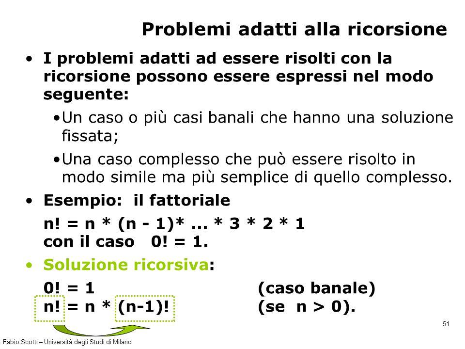 Fabio Scotti – Università degli Studi di Milano 51 Problemi adatti alla ricorsione I problemi adatti ad essere risolti con la ricorsione possono esser