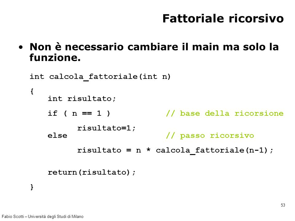 Fabio Scotti – Università degli Studi di Milano 53 Fattoriale ricorsivo Non è necessario cambiare il main ma solo la funzione. int calcola_fattoriale(