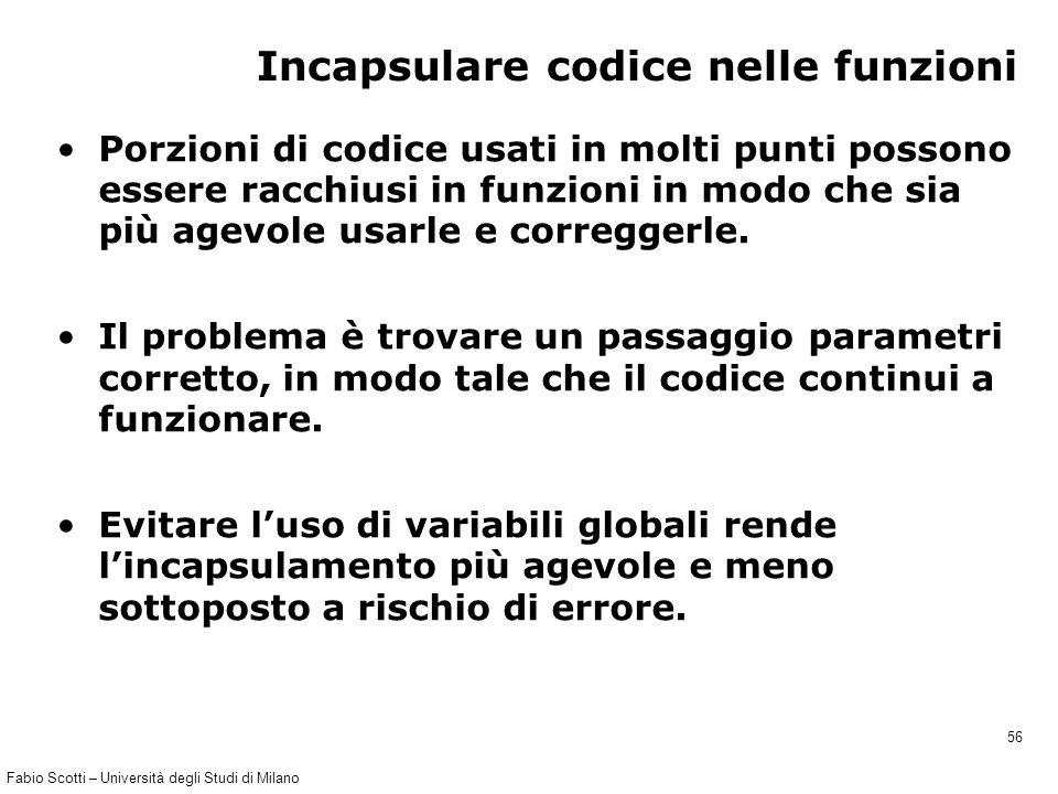 Fabio Scotti – Università degli Studi di Milano 56 Incapsulare codice nelle funzioni Porzioni di codice usati in molti punti possono essere racchiusi
