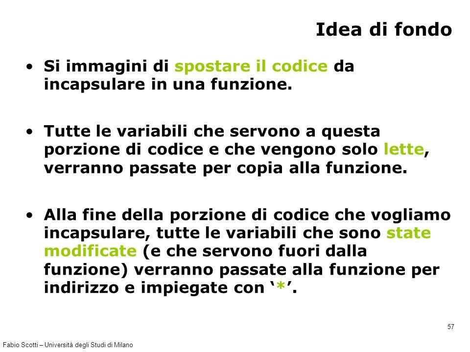 Fabio Scotti – Università degli Studi di Milano 57 Idea di fondo Si immagini di spostare il codice da incapsulare in una funzione. Tutte le variabili