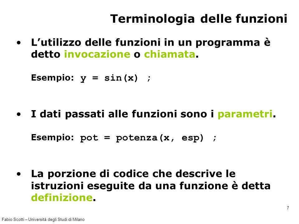 Fabio Scotti – Università degli Studi di Milano 7 Terminologia delle funzioni L'utilizzo delle funzioni in un programma è detto invocazione o chiamata