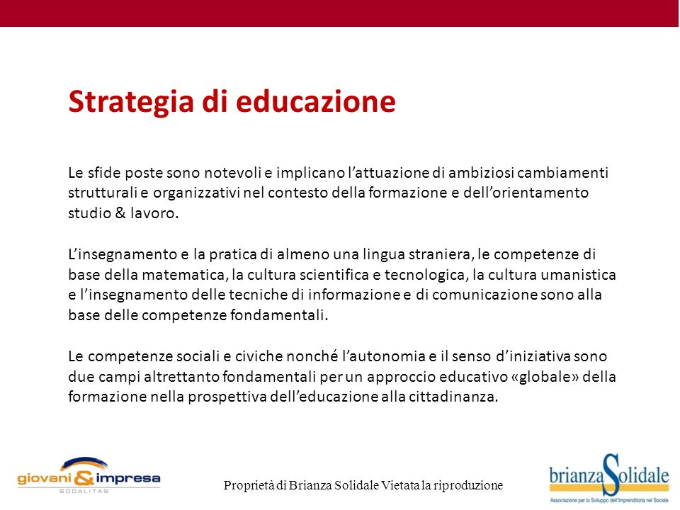 Proprietà di Brianza Solidale Vietata la riproduzione Strategia di educazione Le sfide poste sono notevoli e implicano l'attuazione di ambiziosi cambiamenti strutturali e organizzativi nel contesto della formazione e dell'orientamento studio & lavoro.