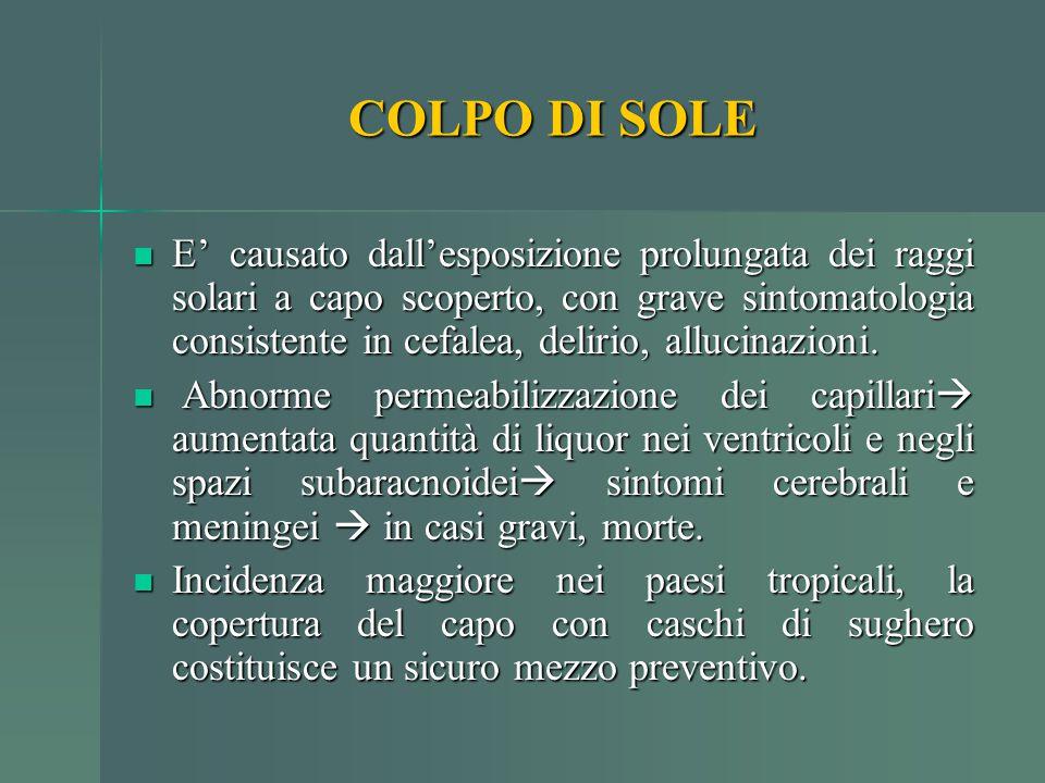 COLPO DI SOLE E' causato dall'esposizione prolungata dei raggi solari a capo scoperto, con grave sintomatologia consistente in cefalea, delirio, alluc