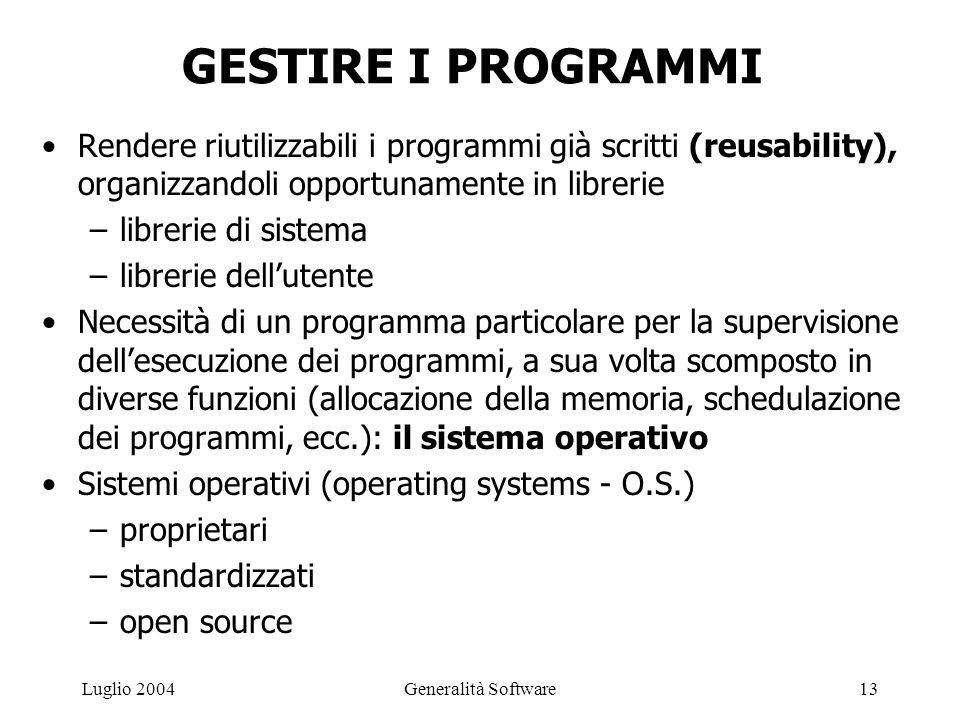 Generalità Software13Luglio 2004 GESTIRE I PROGRAMMI Rendere riutilizzabili i programmi già scritti (reusability), organizzandoli opportunamente in librerie –librerie di sistema –librerie dell'utente Necessità di un programma particolare per la supervisione dell'esecuzione dei programmi, a sua volta scomposto in diverse funzioni (allocazione della memoria, schedulazione dei programmi, ecc.): il sistema operativo Sistemi operativi (operating systems - O.S.) –proprietari –standardizzati –open source