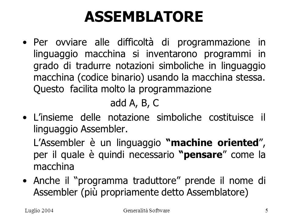 Generalità Software5Luglio 2004 ASSEMBLATORE Per ovviare alle difficoltà di programmazione in linguaggio macchina si inventarono programmi in grado di tradurre notazioni simboliche in linguaggio macchina (codice binario) usando la macchina stessa.