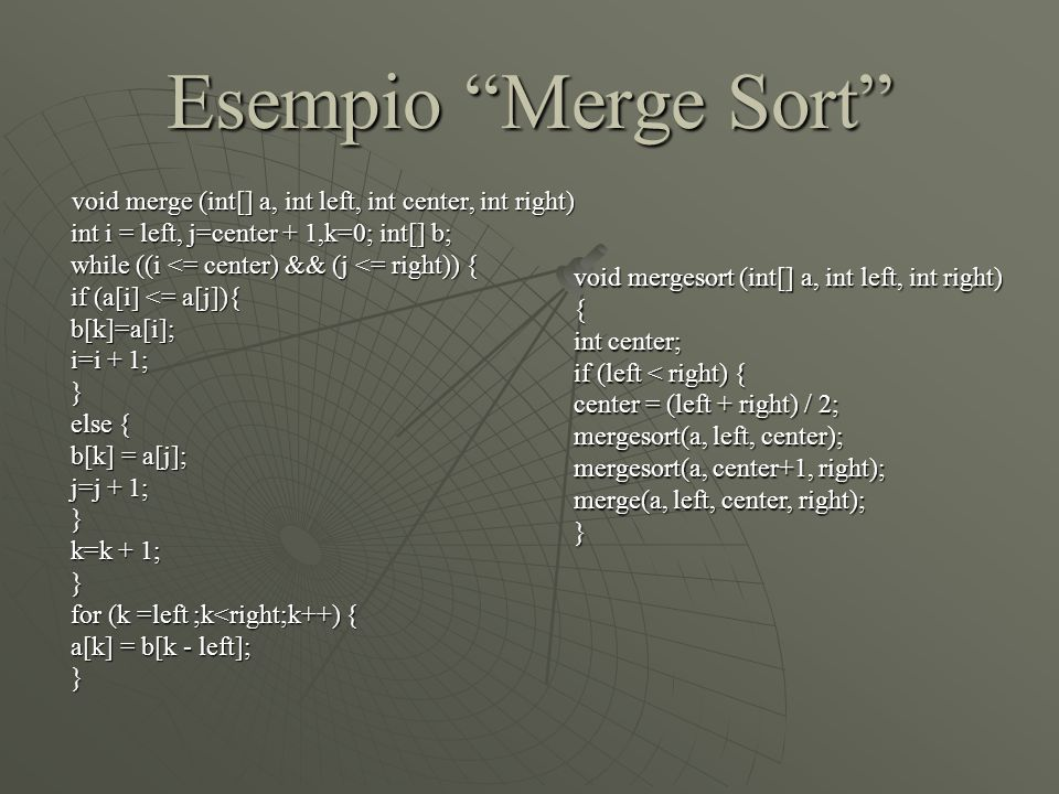 Esempio Merge Sort void merge (int[] a, int left, int center, int right) void merge (int[] a, int left, int center, int right) int i = left, j=center + 1,k=0; int[] b; int i = left, j=center + 1,k=0; int[] b; while ((i <= center) && (j <= right)) { while ((i <= center) && (j <= right)) { if (a[i] <= a[j]){ if (a[i] <= a[j]){ b[k]=a[i]; b[k]=a[i]; i=i + 1; i=i + 1; } else { else { b[k] = a[j]; b[k] = a[j]; j=j + 1; j=j + 1; } k=k + 1; k=k + 1; } for (k =left ;k<right;k++) { for (k =left ;k<right;k++) { a[k] = b[k - left]; a[k] = b[k - left]; } void mergesort (int[] a, int left, int right) { int center; if (left < right) { center = (left + right) / 2; mergesort(a, left, center); mergesort(a, center+1, right); merge(a, left, center, right); }