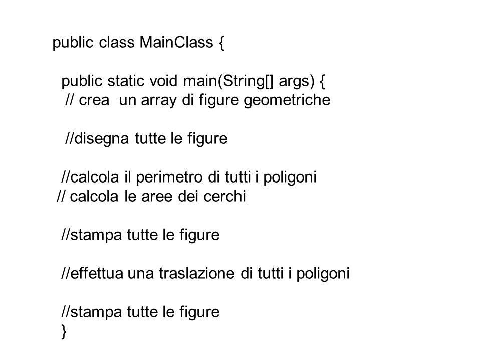 public class MainClass { public static void main(String[] args) { // crea un array di figure geometriche //disegna tutte le figure //calcola il perimetro di tutti i poligoni // calcola le aree dei cerchi //stampa tutte le figure //effettua una traslazione di tutti i poligoni //stampa tutte le figure }