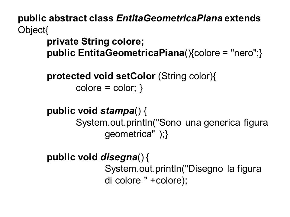 public abstract class EntitaGeometricaPiana extends Object{ private String colore; public EntitaGeometricaPiana(){colore = nero ;} protected void setColor (String color){ colore = color; } public void stampa() { System.out.println( Sono una generica figura geometrica );} public void disegna() { System.out.println( Disegno la figura di colore +colore);