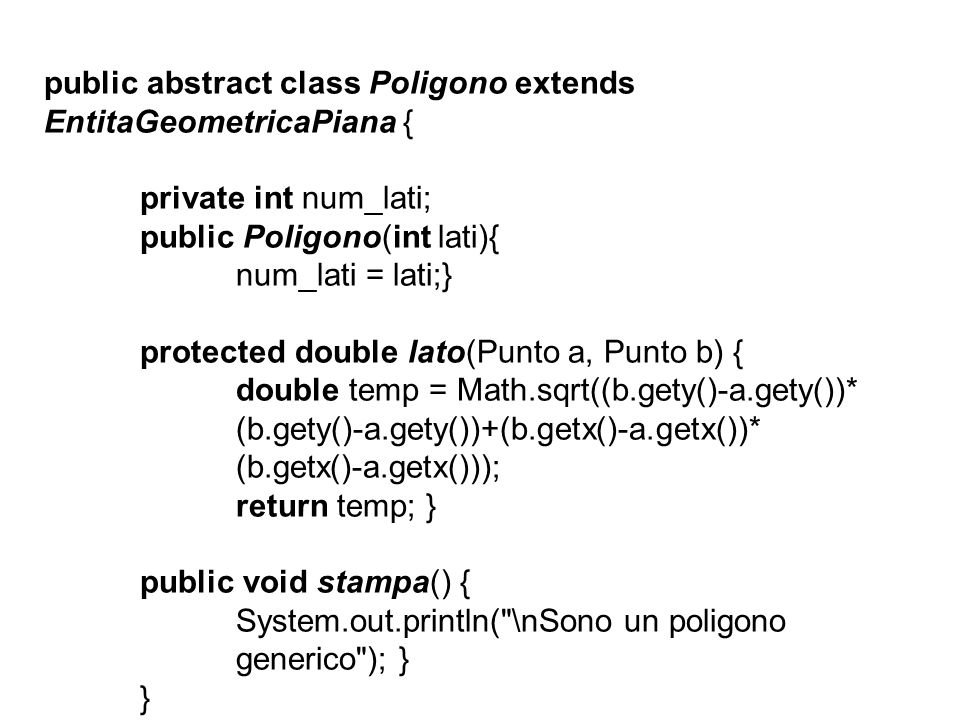 public abstract class Poligono extends EntitaGeometricaPiana { private int num_lati; public Poligono(int lati){ num_lati = lati;} protected double lato(Punto a, Punto b) { double temp = Math.sqrt((b.gety()-a.gety())* (b.gety()-a.gety())+(b.getx()-a.getx())* (b.getx()-a.getx())); return temp; } public void stampa() { System.out.println( \nSono un poligono generico ); } }