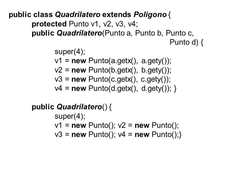 public class Quadrilatero extends Poligono { protected Punto v1, v2, v3, v4; public Quadrilatero(Punto a, Punto b, Punto c, Punto d) { super(4); v1 = new Punto(a.getx(), a.gety()); v2 = new Punto(b.getx(), b.gety()); v3 = new Punto(c.getx(), c.gety()); v4 = new Punto(d.getx(), d.gety()); } public Quadrilatero() { super(4); v1 = new Punto(); v2 = new Punto(); v3 = new Punto(); v4 = new Punto();}