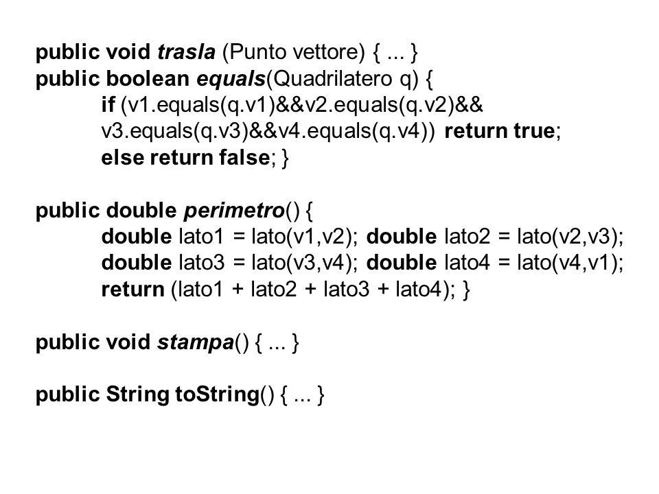 public void trasla (Punto vettore) {... } public boolean equals(Quadrilatero q) { if (v1.equals(q.v1)&&v2.equals(q.v2)&& v3.equals(q.v3)&&v4.equals(q.