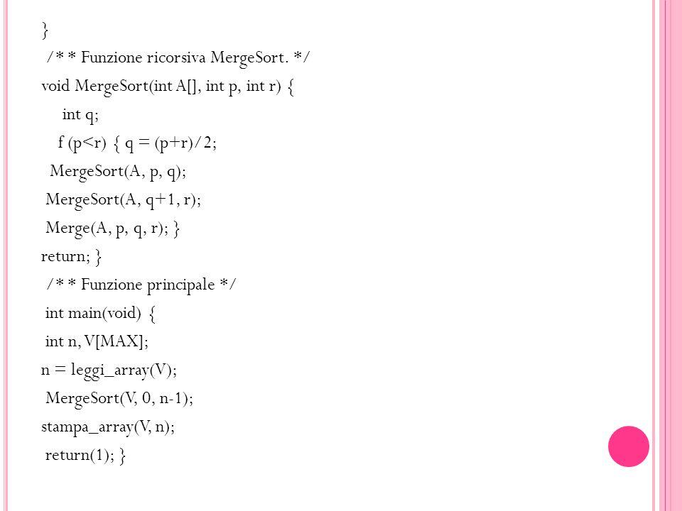 } /* * Funzione ricorsiva MergeSort. */ void MergeSort(int A[], int p, int r) { int q; f (p<r) { q = (p+r)/2; MergeSort(A, p, q); MergeSort(A, q+1, r)