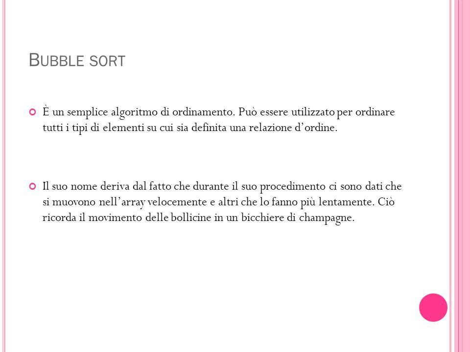 B UBBLE SORT È un semplice algoritmo di ordinamento. Può essere utilizzato per ordinare tutti i tipi di elementi su cui sia definita una relazione d'o