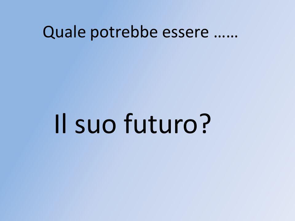 Il suo futuro? Quale potrebbe essere ……