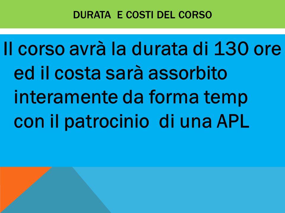 DURATA E COSTI DEL CORSO Il corso avrà la durata di 130 ore ed il costa sarà assorbito interamente da forma temp con il patrocinio di una APL
