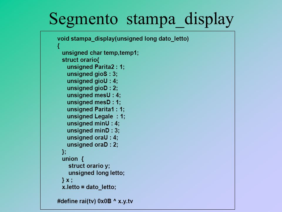 Segmento stampa_display void stampa_display(unsigned long dato_letto) { unsigned char temp,temp1; struct orario{ unsigned Parita2 : 1; unsigned gioS : 3; unsigned gioU : 4; unsigned gioD : 2; unsigned mesU : 4; unsigned mesD : 1; unsigned Parita1 : 1; unsigned Legale : 1; unsigned minU : 4; unsigned minD : 3; unsigned oraU : 4; unsigned oraD : 2; }; union { struct orario y; unsigned long letto; } x ; x.letto = dato_letto; #define rai(tv) 0x0B ^ x.y.tv