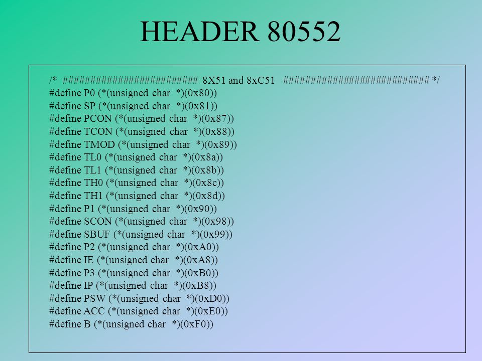 HEADER 80552 /* ######################### 8X51 and 8xC51 ########################### */ #define P0 (*(unsigned char *)(0x80)) #define SP (*(unsigned char *)(0x81)) #define PCON (*(unsigned char *)(0x87)) #define TCON (*(unsigned char *)(0x88)) #define TMOD (*(unsigned char *)(0x89)) #define TL0 (*(unsigned char *)(0x8a)) #define TL1 (*(unsigned char *)(0x8b)) #define TH0 (*(unsigned char *)(0x8c)) #define TH1 (*(unsigned char *)(0x8d)) #define P1 (*(unsigned char *)(0x90)) #define SCON (*(unsigned char *)(0x98)) #define SBUF (*(unsigned char *)(0x99)) #define P2 (*(unsigned char *)(0xA0)) #define IE (*(unsigned char *)(0xA8)) #define P3 (*(unsigned char *)(0xB0)) #define IP (*(unsigned char *)(0xB8)) #define PSW (*(unsigned char *)(0xD0)) #define ACC (*(unsigned char *)(0xE0)) #define B (*(unsigned char *)(0xF0))