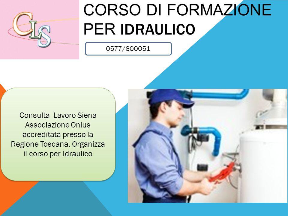 CORSO DI FORMAZIONE PER IDRAULICO Consulta Lavoro Siena Associazione Onlus accreditata presso la Regione Toscana. Organizza il corso per Idraulico Con