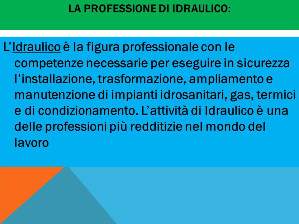 LA PROFESSIONE DI IDRAULICO: L'Idraulico è la figura professionale con le competenze necessarie per eseguire in sicurezza l'installazione, trasformazi