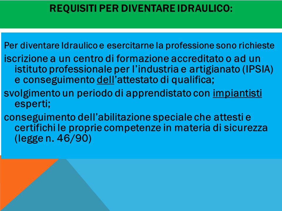 REQUISITI PER DIVENTARE IDRAULICO: Per diventare Idraulico e esercitarne la professione sono richieste iscrizione a un centro di formazione accreditat