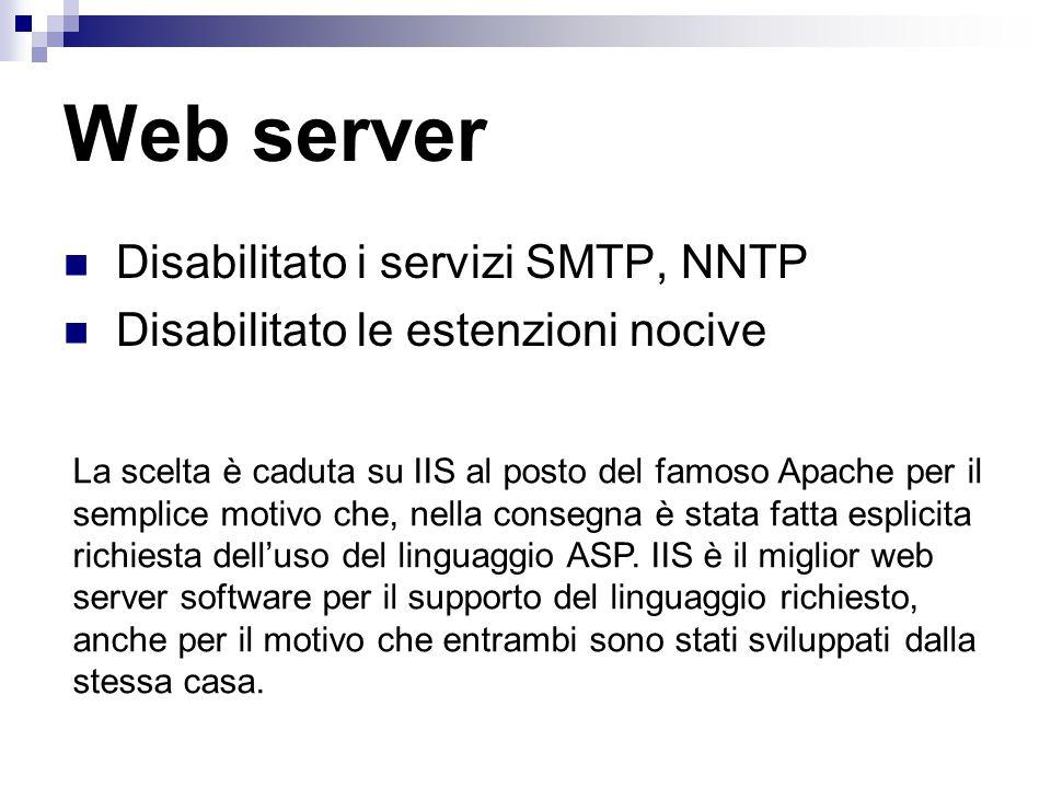 Disabilitato i servizi SMTP, NNTP Disabilitato le estenzioni nocive Web server La scelta è caduta su IIS al posto del famoso Apache per il semplice motivo che, nella consegna è stata fatta esplicita richiesta dell'uso del linguaggio ASP.