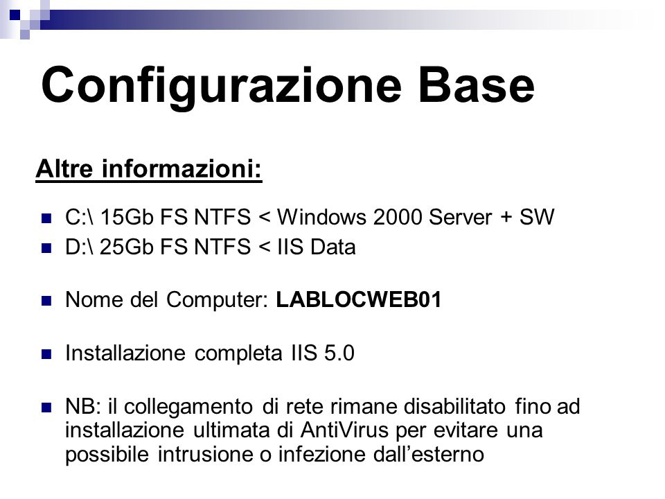 Configurazione Base Altre informazioni: C:\ 15Gb FS NTFS < Windows 2000 Server + SW D:\ 25Gb FS NTFS < IIS Data Nome del Computer: LABLOCWEB01 Installazione completa IIS 5.0 NB: il collegamento di rete rimane disabilitato fino ad installazione ultimata di AntiVirus per evitare una possibile intrusione o infezione dall'esterno