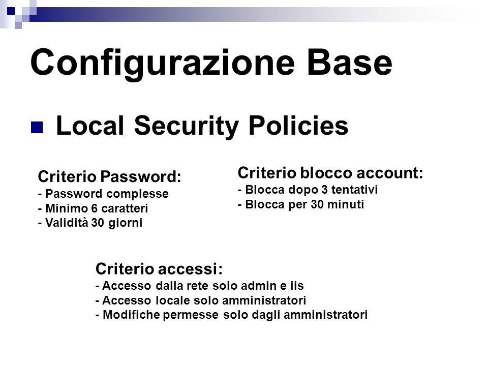 Local Security Policies Configurazione Base Criterio Password: - Password complesse - Minimo 6 caratteri - Validità 30 giorni Criterio blocco account: - Blocca dopo 3 tentativi - Blocca per 30 minuti Criterio accessi: - Accesso dalla rete solo admin e iis - Accesso locale solo amministratori - Modifiche permesse solo dagli amministratori
