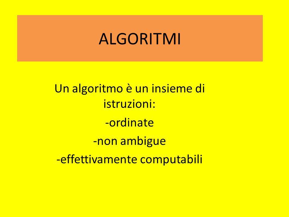 ALGORITMI Un algoritmo è un insieme di istruzioni: -ordinate -non ambigue -effettivamente computabili