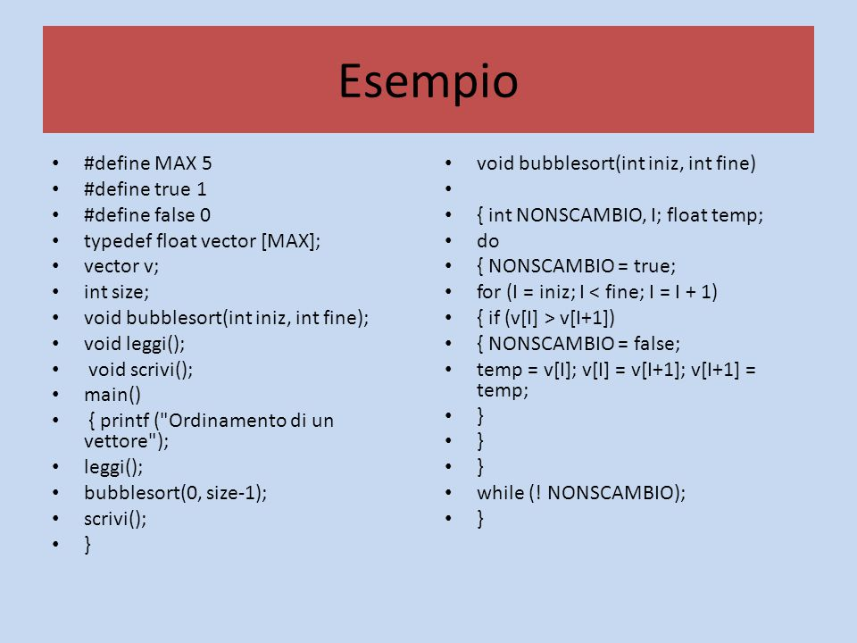 Esempio #define MAX 5 #define true 1 #define false 0 typedef float vector [MAX]; vector v; int size; void bubblesort(int iniz, int fine); void leggi(); void scrivi(); main() { printf ( Ordinamento di un vettore ); leggi(); bubblesort(0, size-1); scrivi(); } void bubblesort(int iniz, int fine) { int NONSCAMBIO, I; float temp; do { NONSCAMBIO = true; for (I = iniz; I < fine; I = I + 1) { if (v[I] > v[I+1]) { NONSCAMBIO = false; temp = v[I]; v[I] = v[I+1]; v[I+1] = temp; } while (.