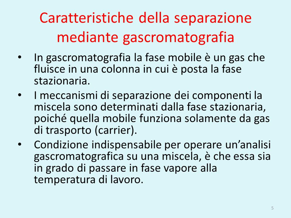 Caratteristiche della separazione mediante gascromatografia In gascromatografia la fase mobile è un gas che fluisce in una colonna in cui è posta la f