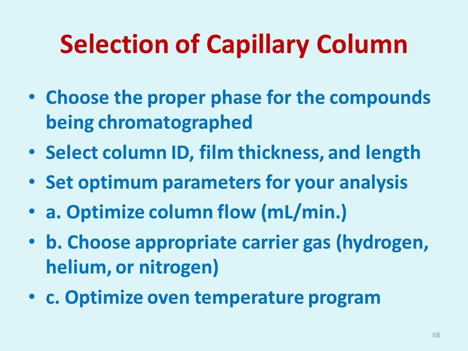 Selection of Capillary Column Choose the proper phase for the compounds being chromatographed Select column ID, film thickness, and length Set optimum parameters for your analysis a.